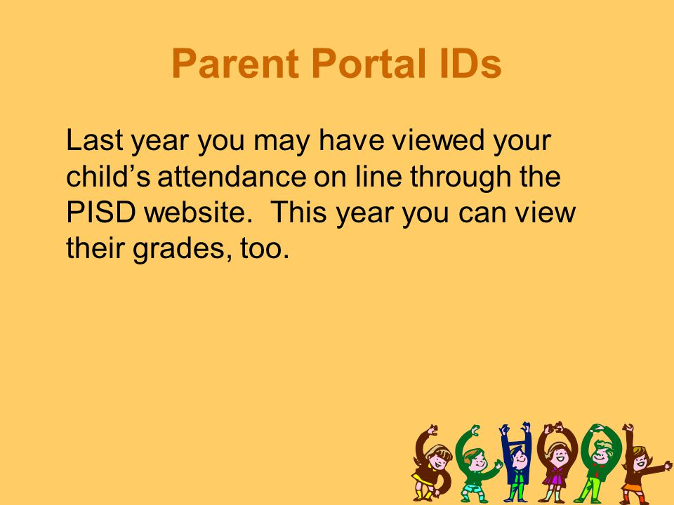 Parent Portal IDs Last year you may have viewed your child's attendance on line through the PISD website.