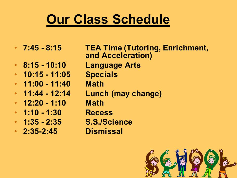 Our Class Schedule 7:45 - 8:15 TEA Time (Tutoring, Enrichment, and Acceleration) 8: :10 Language Arts.