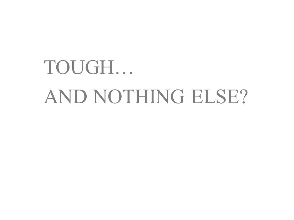 TOUGH… AND NOTHING ELSE