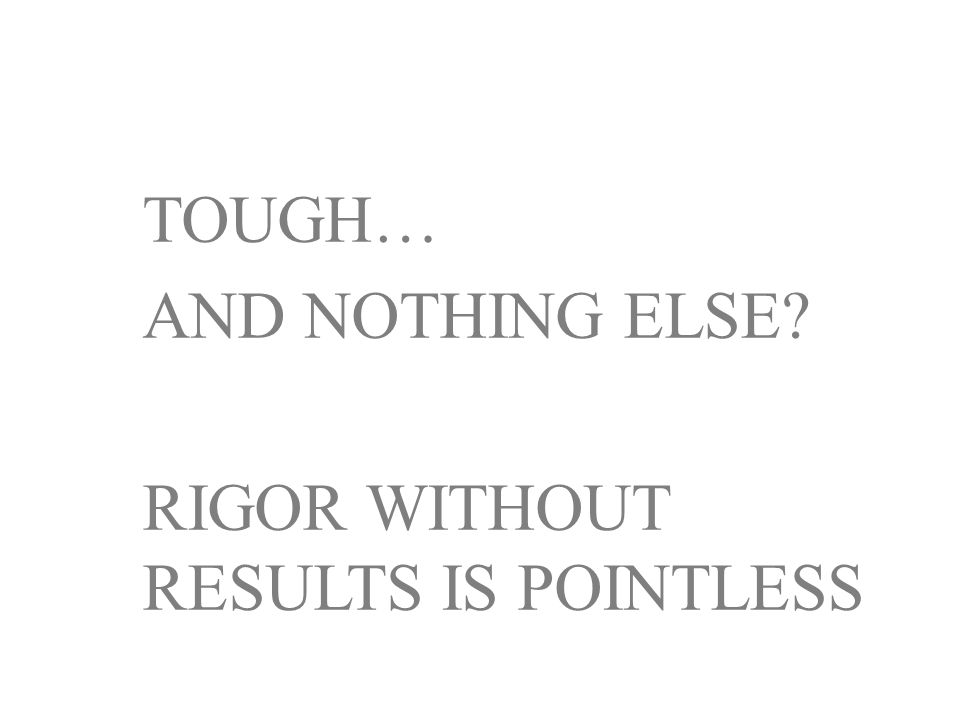 TOUGH… AND NOTHING ELSE RIGOR WITHOUT RESULTS IS POINTLESS