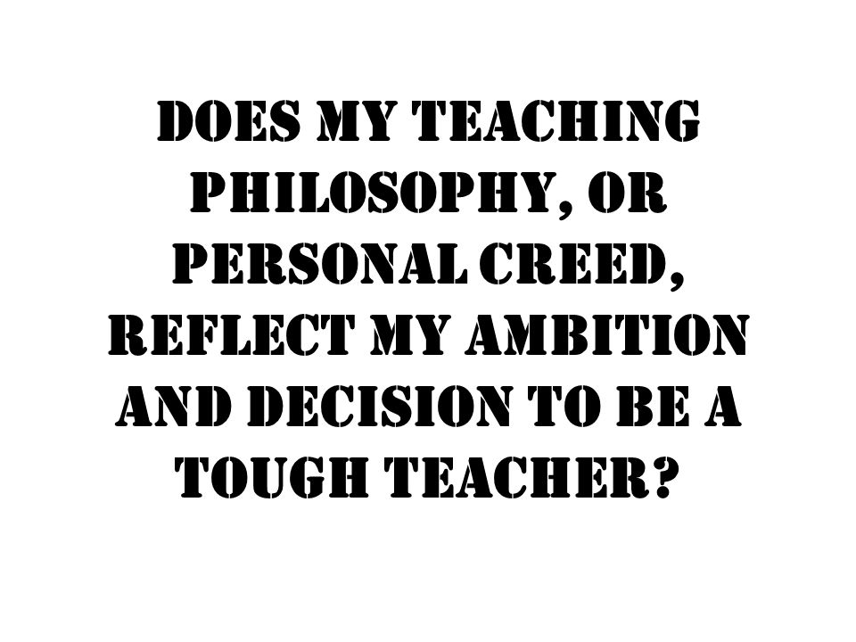 Does my teaching philosophy, or personal creed, reflect my ambition and decision to be a tough teacher