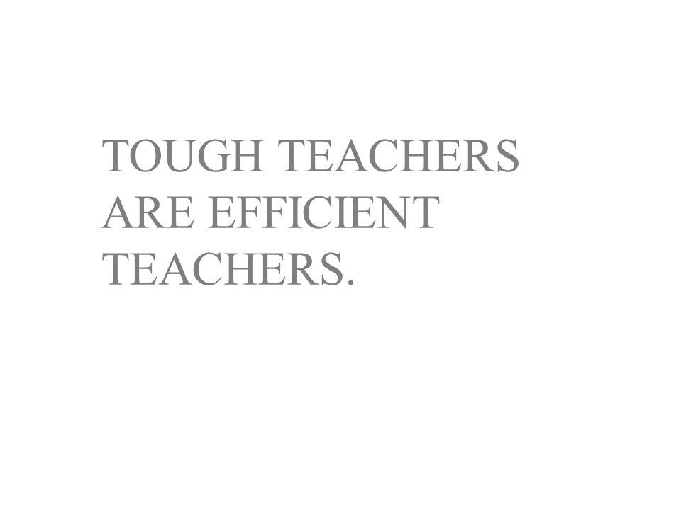 TOUGH TEACHERS ARE EFFICIENT TEACHERS.