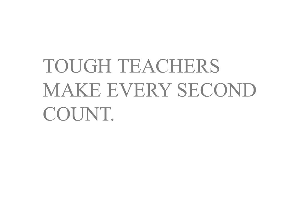 TOUGH TEACHERS MAKE EVERY SECOND COUNT.