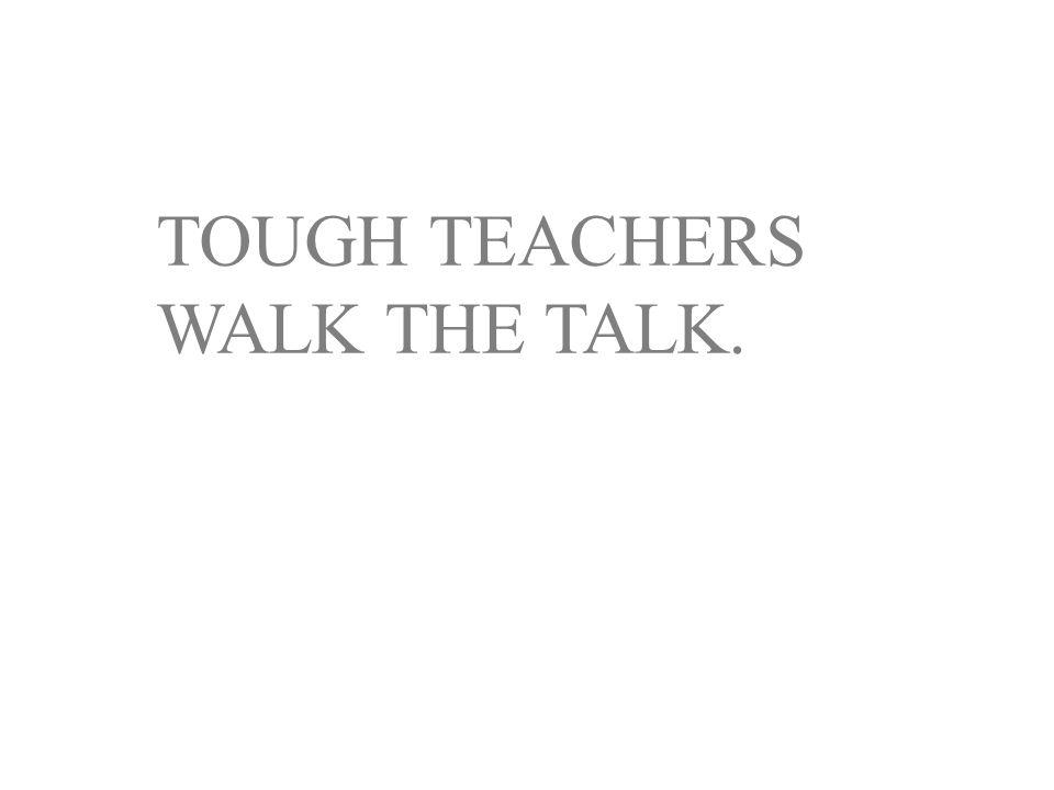 TOUGH TEACHERS WALK THE TALK.