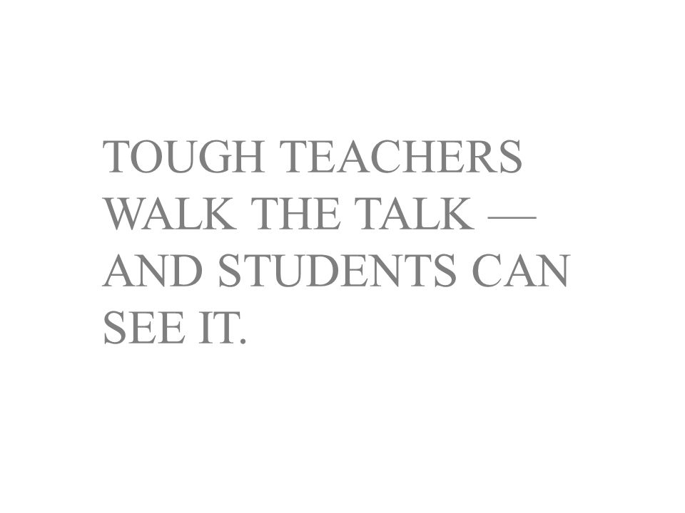 TOUGH TEACHERS WALK THE TALK — AND STUDENTS CAN SEE IT.