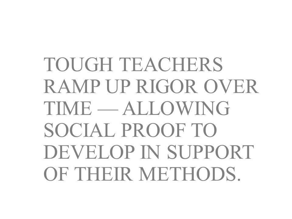 TOUGH TEACHERS RAMP UP RIGOR OVER TIME — ALLOWING SOCIAL PROOF TO DEVELOP IN SUPPORT OF THEIR METHODS.