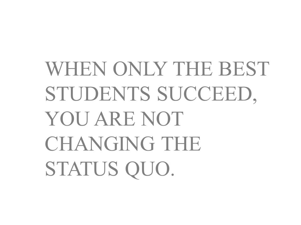 WHEN ONLY THE BEST STUDENTS SUCCEED, YOU ARE NOT CHANGING THE STATUS QUO.