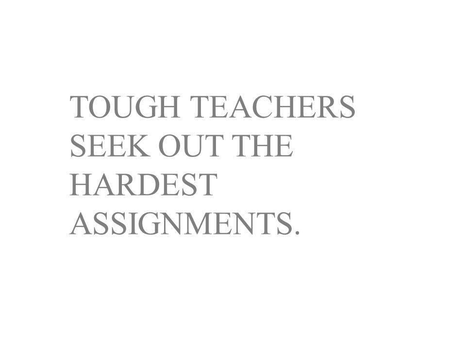 TOUGH TEACHERS SEEK OUT THE HARDEST ASSIGNMENTS.