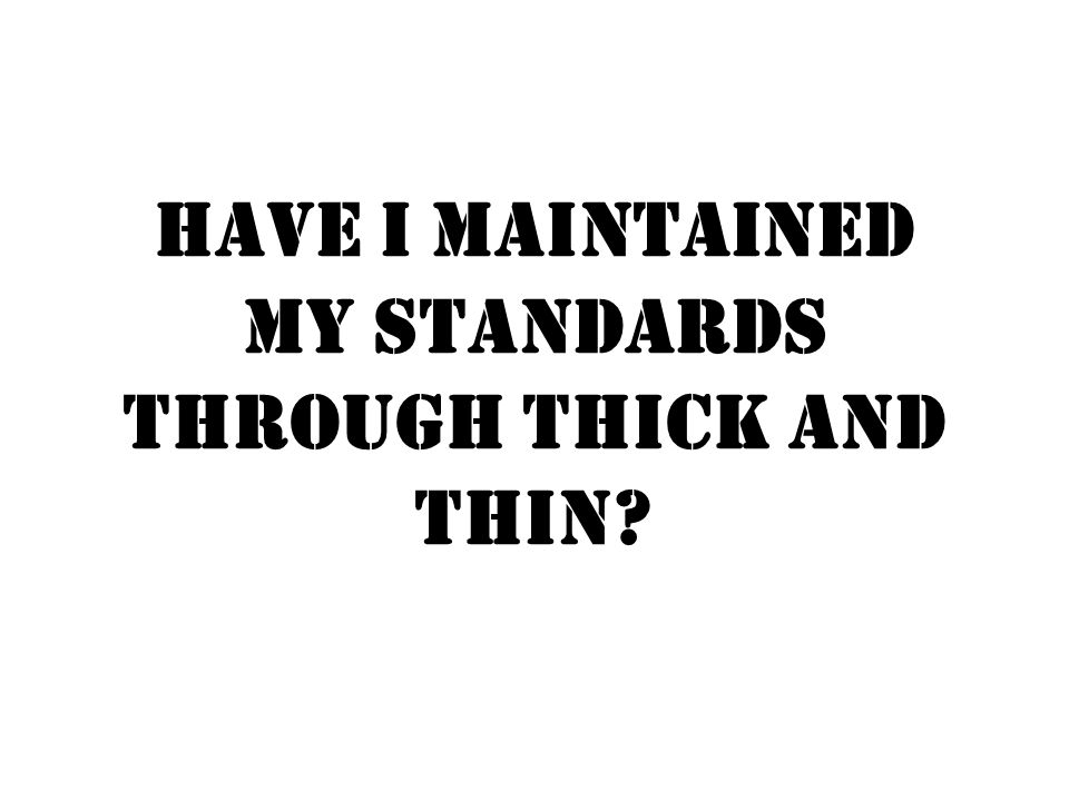 Have I maintained my standards through thick and thin