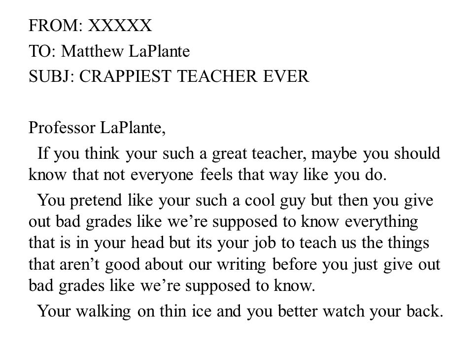 FROM: XXXXX TO: Matthew LaPlante SUBJ: CRAPPIEST TEACHER EVER Professor LaPlante, If you think your such a great teacher, maybe you should know that not everyone feels that way like you do.
