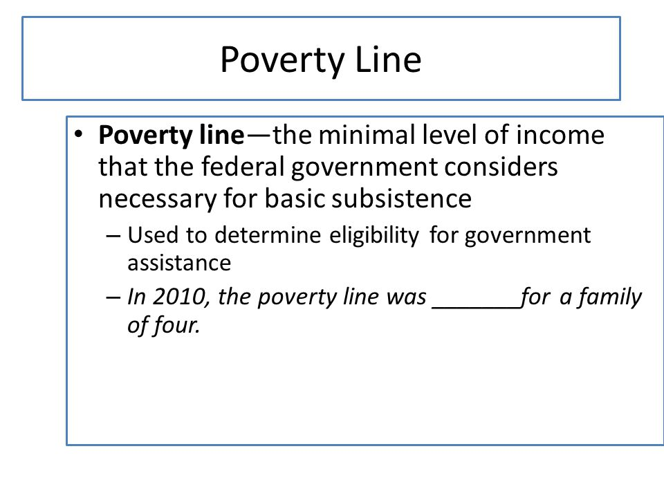 Poverty Line Poverty line—the minimal level of income that the federal government considers necessary for basic subsistence.