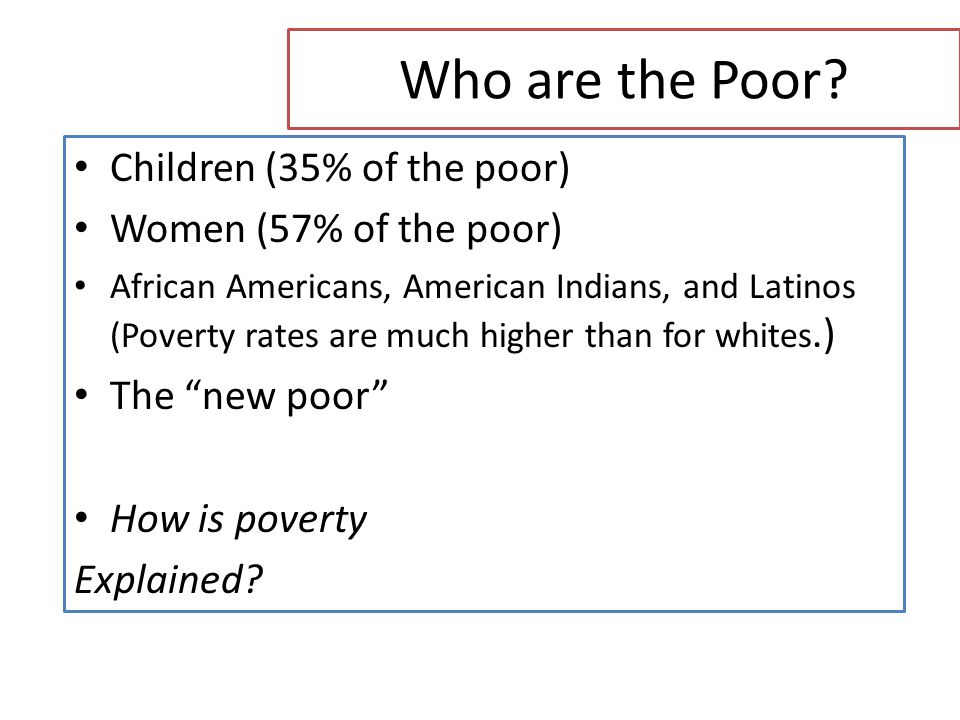 Who are the Poor Children (35% of the poor) Women (57% of the poor)