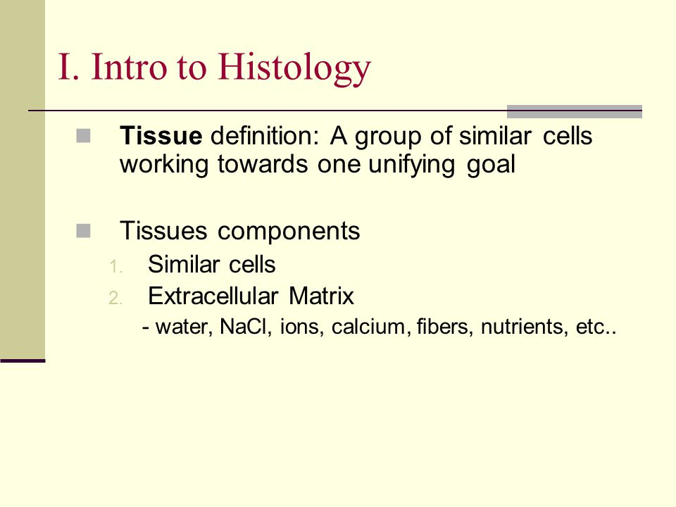 I. Intro to Histology Tissue definition: A group of similar cells working towards one unifying goal.