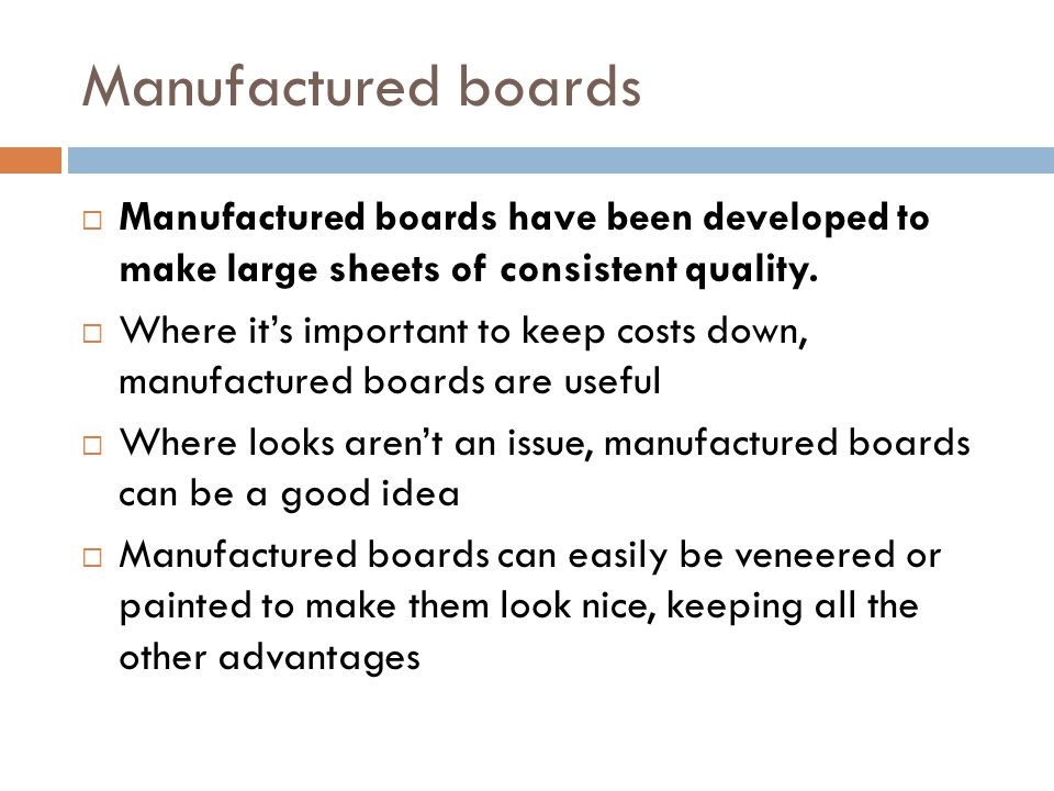 Manufactured boards Manufactured boards have been developed to make large sheets of consistent quality.