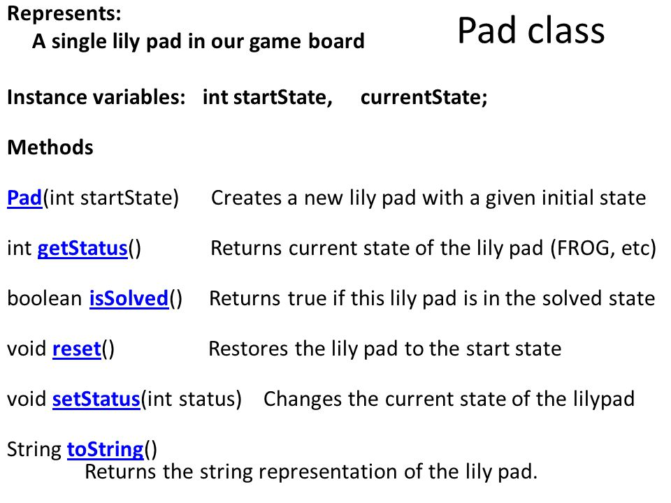 Represents: A single lily pad in our game board Instance variables: int startState, currentState; Methods Pad(int startState) Creates a new lily pad with a given initial state int getStatus() Returns current state of the lily pad (FROG, etc) boolean isSolved() Returns true if this lily pad is in the solved state void reset() Restores the lily pad to the start state void setStatus(int status) Changes the current state of the lilypad String toString() Returns the string representation of the lily pad.