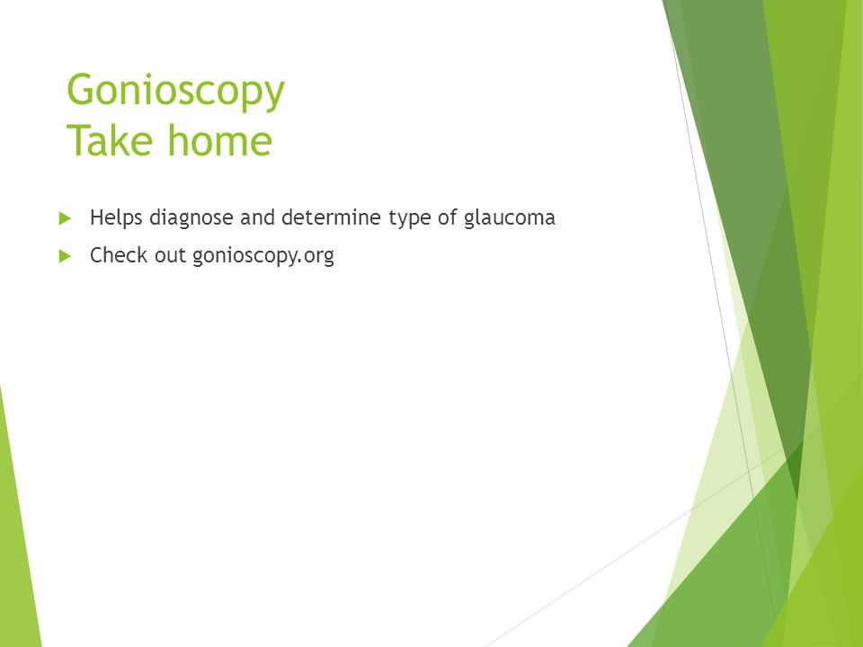 Gonioscopy Take home Helps diagnose and determine type of glaucoma