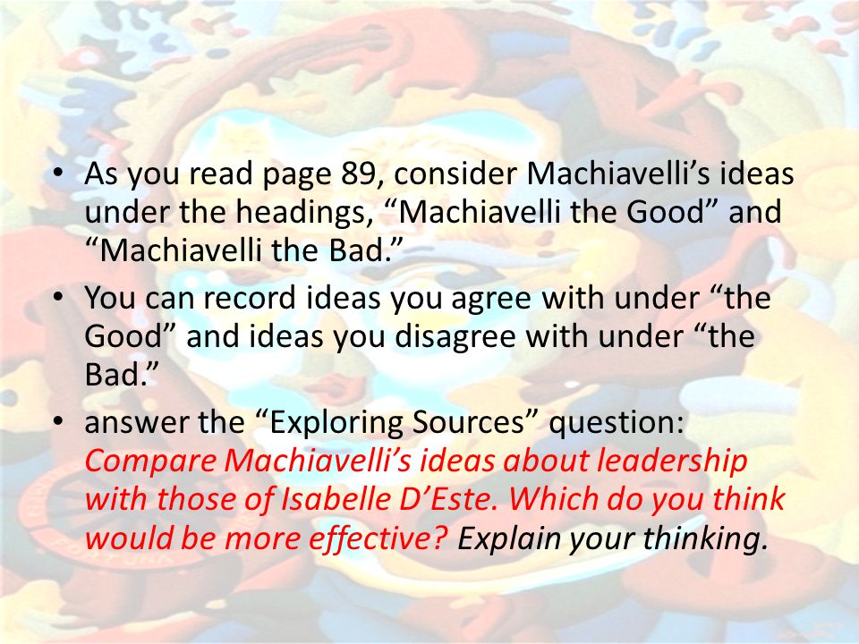 As you read page 89, consider Machiavelli's ideas under the headings, Machiavelli the Good and Machiavelli the Bad.