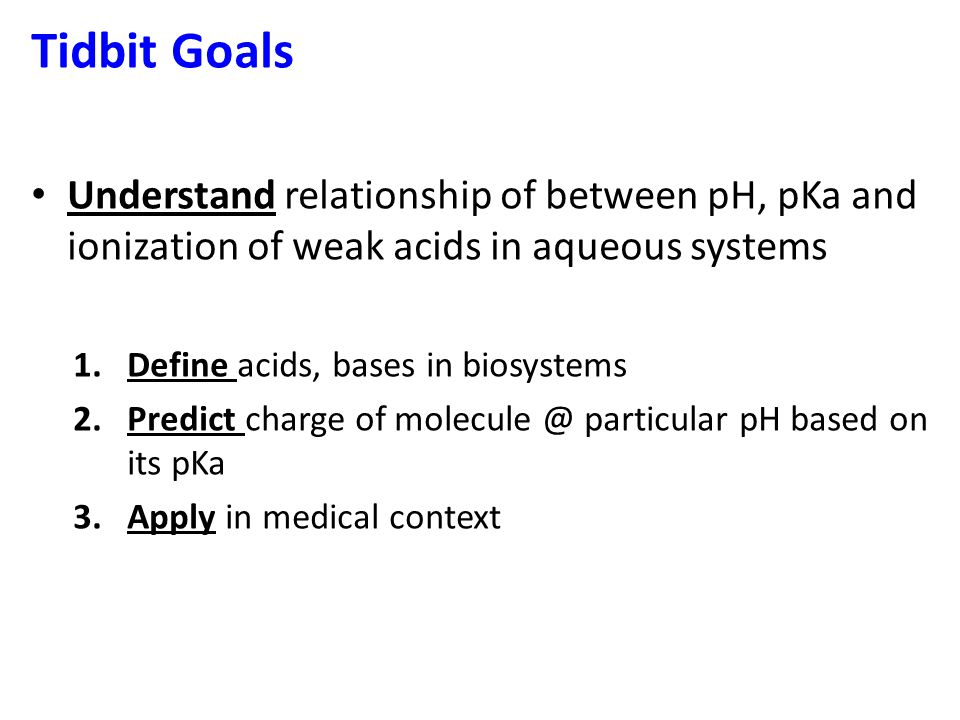 Tidbit Goals Understand relationship of between pH, pKa and ionization of weak acids in aqueous systems.
