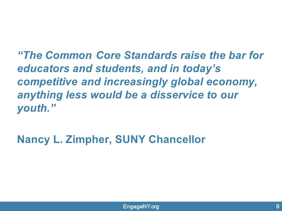 The Common Core Standards raise the bar for educators and students, and in today's competitive and increasingly global economy, anything less would be a disservice to our youth. Nancy L. Zimpher, SUNY Chancellor