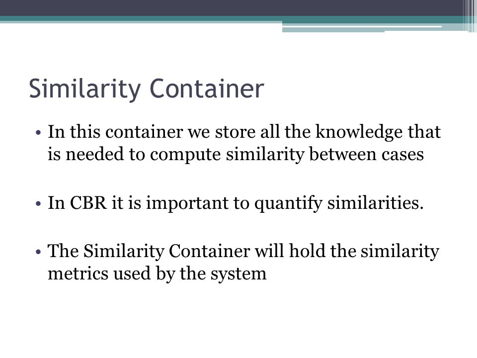 Similarity Container In this container we store all the knowledge that is needed to compute similarity between cases.