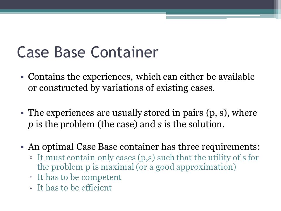 Case Base Container Contains the experiences, which can either be available or constructed by variations of existing cases.