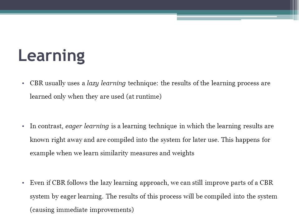 Learning CBR usually uses a lazy learning technique: the results of the learning process are learned only when they are used (at runtime)