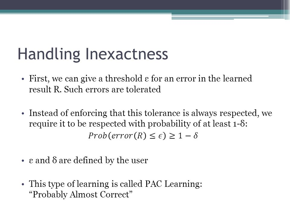 Handling Inexactness First, we can give a threshold ε for an error in the learned result R. Such errors are tolerated.