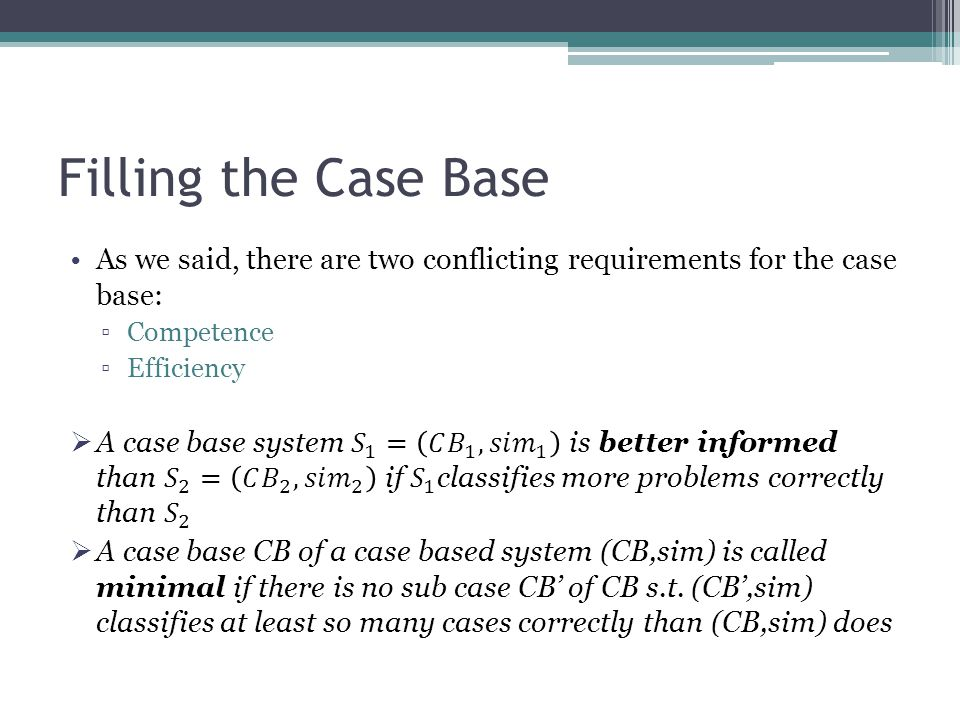 Filling the Case Base As we said, there are two conflicting requirements for the case base: Competence.