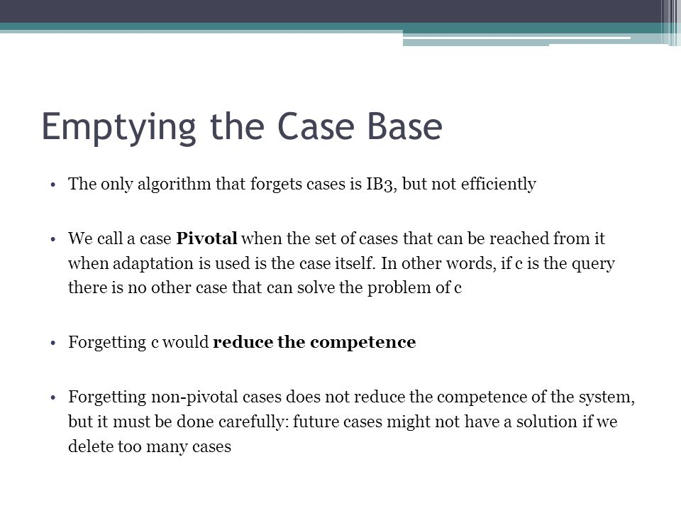 Emptying the Case Base The only algorithm that forgets cases is IB3, but not efficiently.