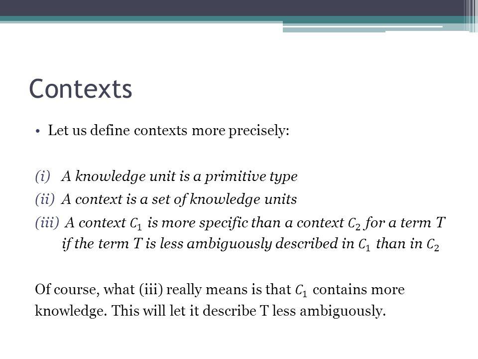 Contexts Let us define contexts more precisely: