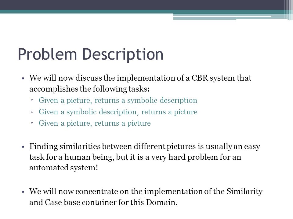 Problem Description We will now discuss the implementation of a CBR system that accomplishes the following tasks: