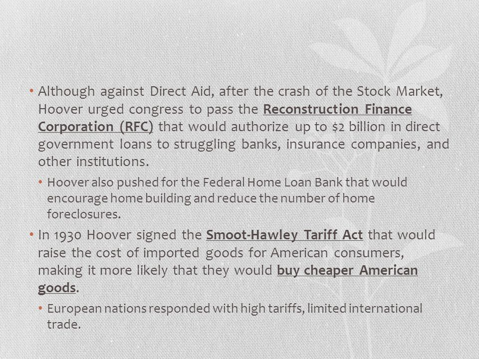 Although against Direct Aid, after the crash of the Stock Market, Hoover urged congress to pass the Reconstruction Finance Corporation (RFC) that would authorize up to $2 billion in direct government loans to struggling banks, insurance companies, and other institutions.