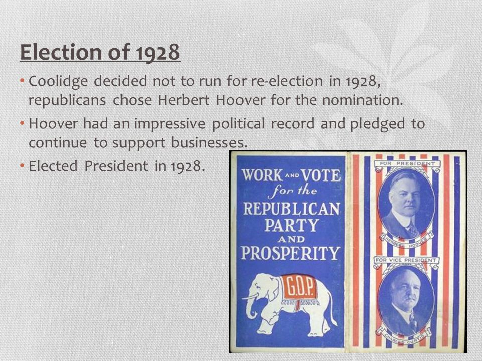 Election of 1928 Coolidge decided not to run for re-election in 1928, republicans chose Herbert Hoover for the nomination.