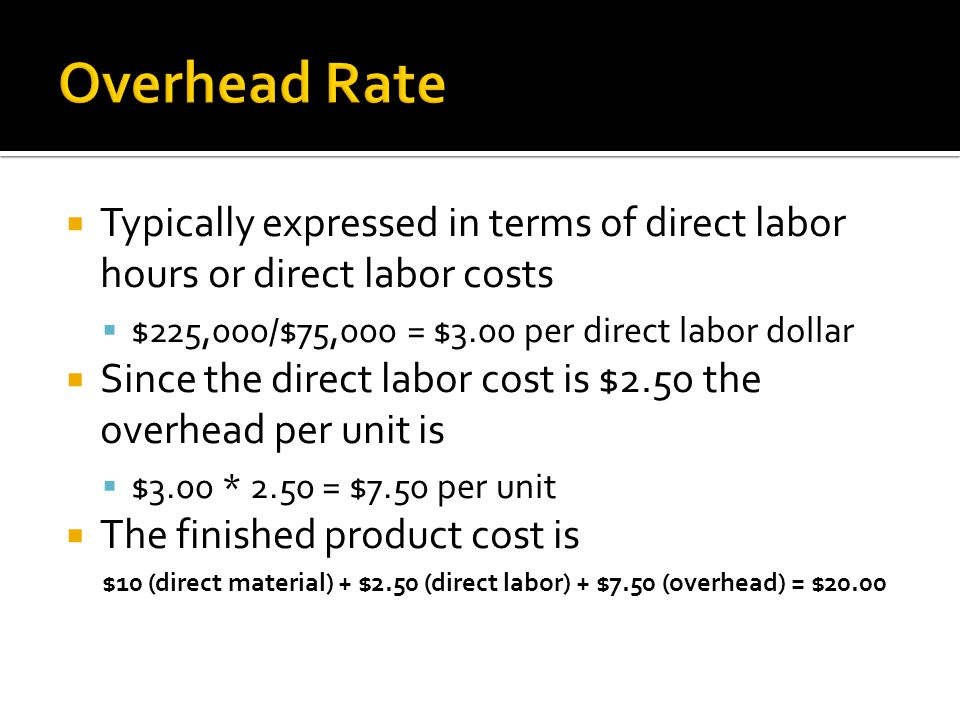 Overhead Rate Typically expressed in terms of direct labor hours or direct labor costs. $225,000/$75,000 = $3.00 per direct labor dollar.