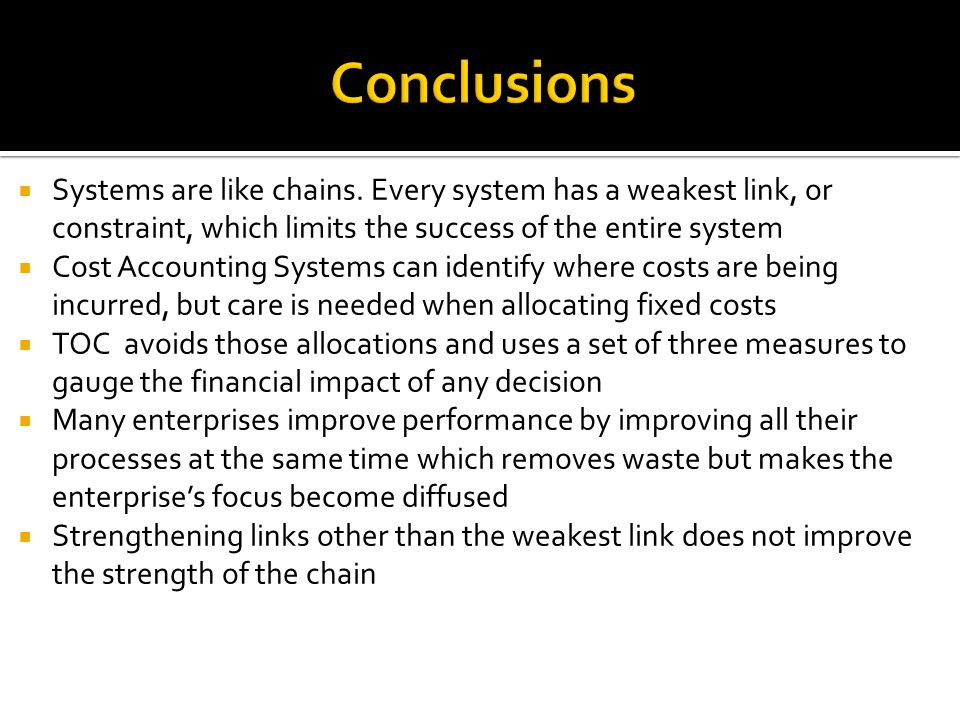 Conclusions Systems are like chains. Every system has a weakest link, or constraint, which limits the success of the entire system.
