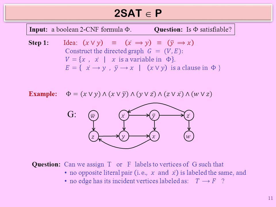 2SAT  P Input: a boolean 2-CNF formula Φ. Question: Is Φ satisfiable Step 1: Idea: 𝑥∨𝑦 ≡ 𝑥 ⟹𝑦 ≡ 𝑦 ⟹𝑥.