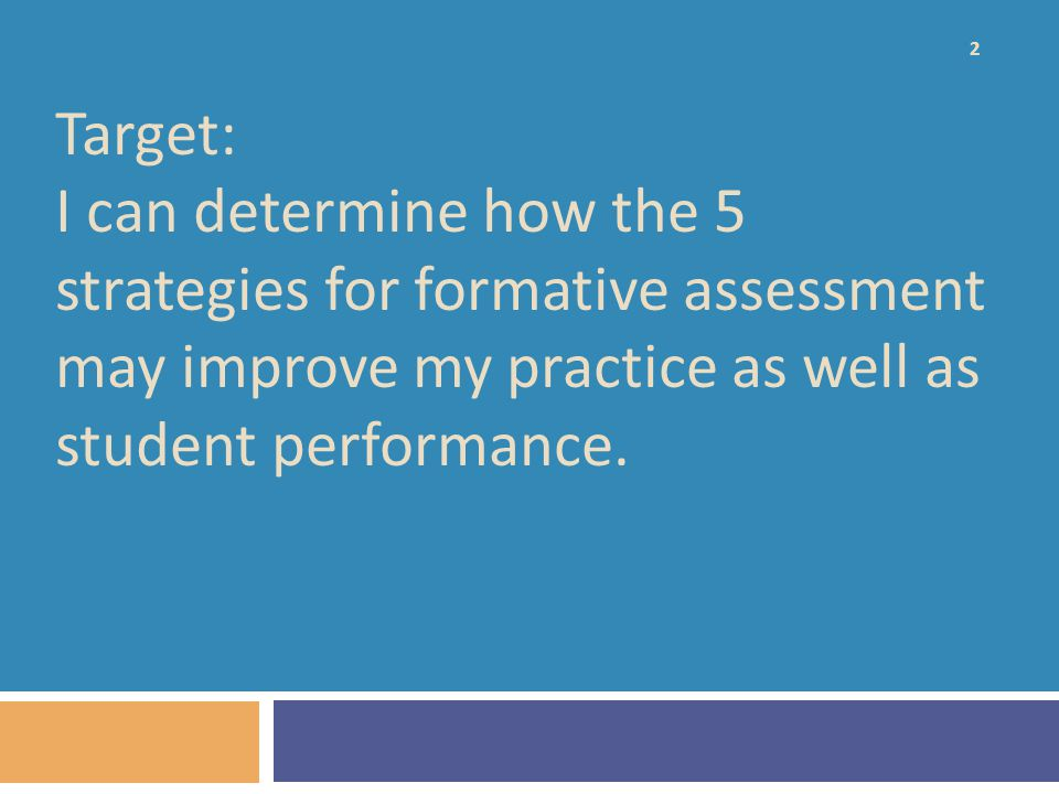 Target: I can determine how the 5 strategies for formative assessment may improve my practice as well as student performance.