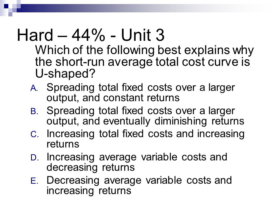 Hard – 44% - Unit 3 Which of the following best explains why the short-run average total cost curve is U-shaped