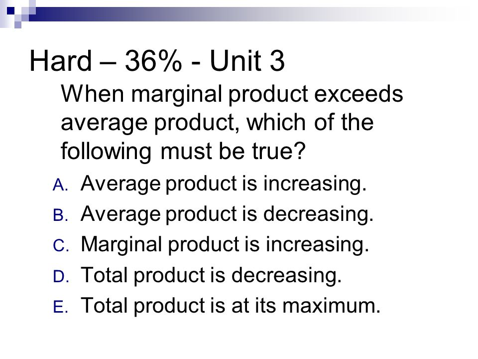 Hard – 36% - Unit 3 When marginal product exceeds average product, which of the following must be true