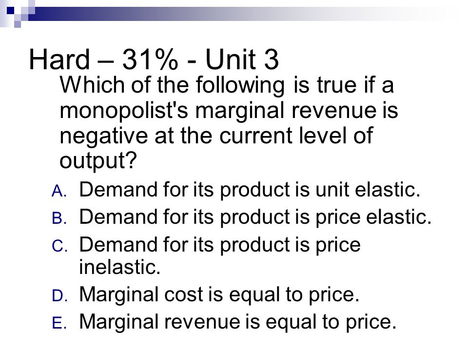 Hard – 31% - Unit 3 Which of the following is true if a monopolist s marginal revenue is negative at the current level of output