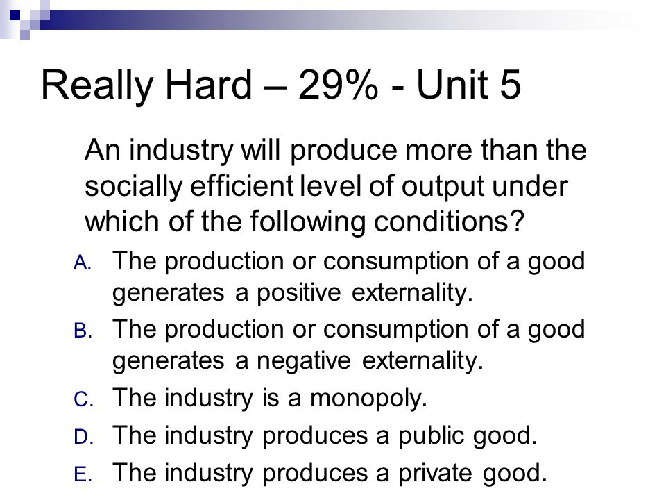 Really Hard – 29% - Unit 5 An industry will produce more than the socially efficient level of output under which of the following conditions