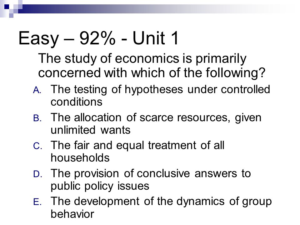 Easy – 92% - Unit 1 The study of economics is primarily concerned with which of the following The testing of hypotheses under controlled conditions.