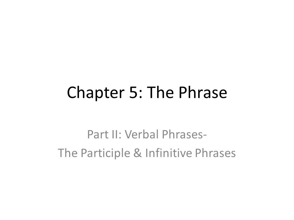 Part II: Verbal Phrases- The Participle & Infinitive Phrases