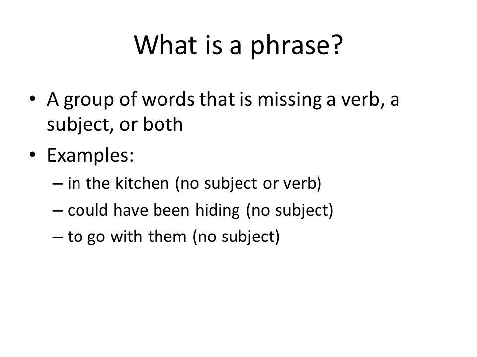 What is a phrase A group of words that is missing a verb, a subject, or both. Examples: in the kitchen (no subject or verb)