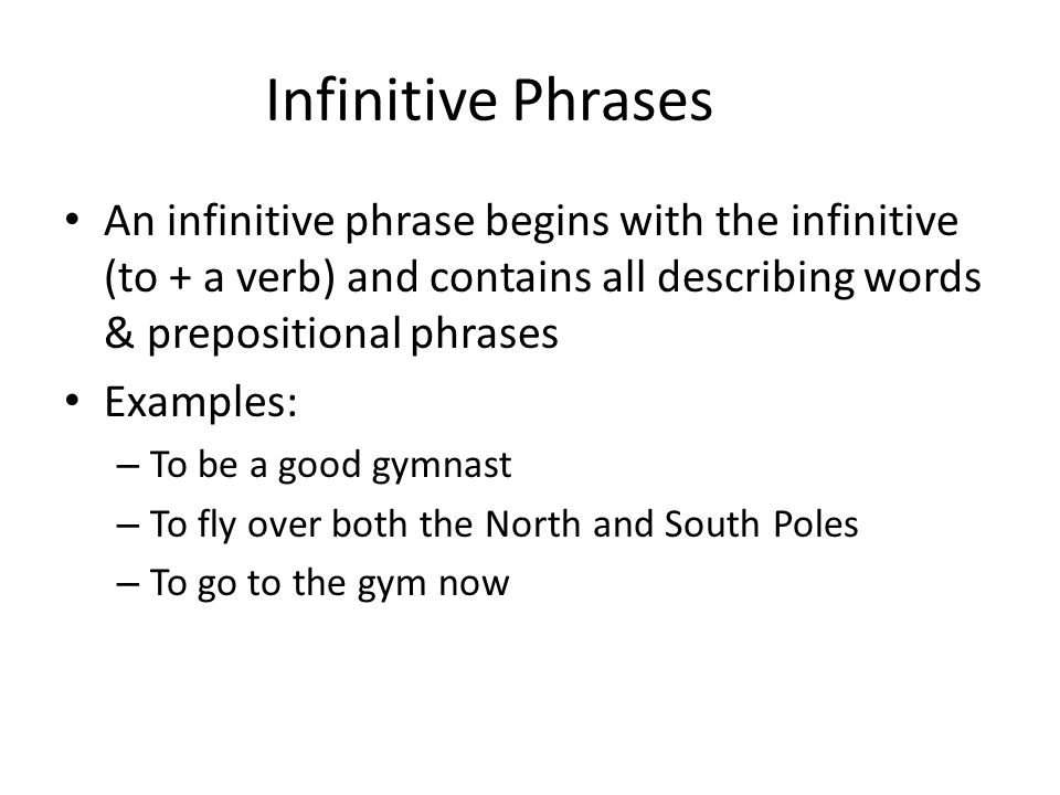 Infinitive Phrases An infinitive phrase begins with the infinitive (to + a verb) and contains all describing words & prepositional phrases.