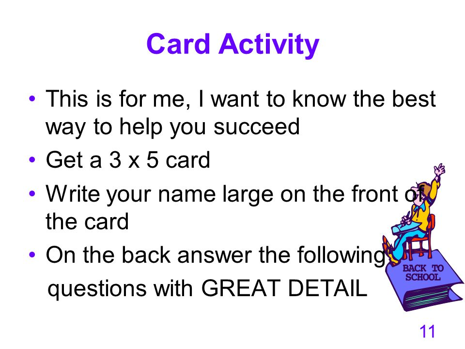 Card Activity This is for me, I want to know the best way to help you succeed. Get a 3 x 5 card. Write your name large on the front of the card.