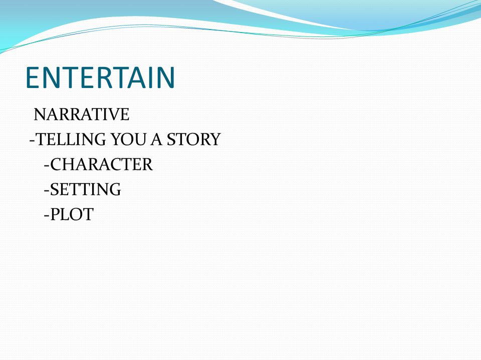 ENTERTAIN NARRATIVE -TELLING YOU A STORY -CHARACTER -SETTING -PLOT
