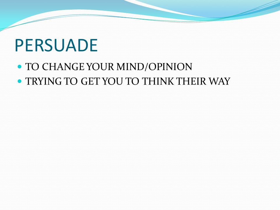 PERSUADE TO CHANGE YOUR MIND/OPINION