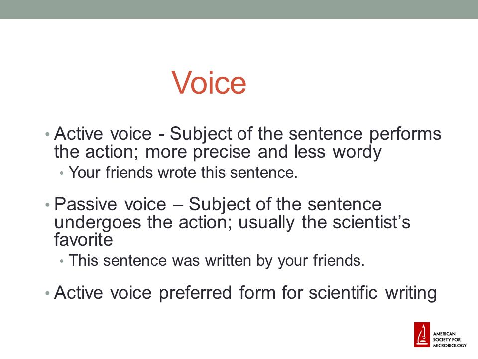 Voice Active voice - Subject of the sentence performs the action; more precise and less wordy. Your friends wrote this sentence.