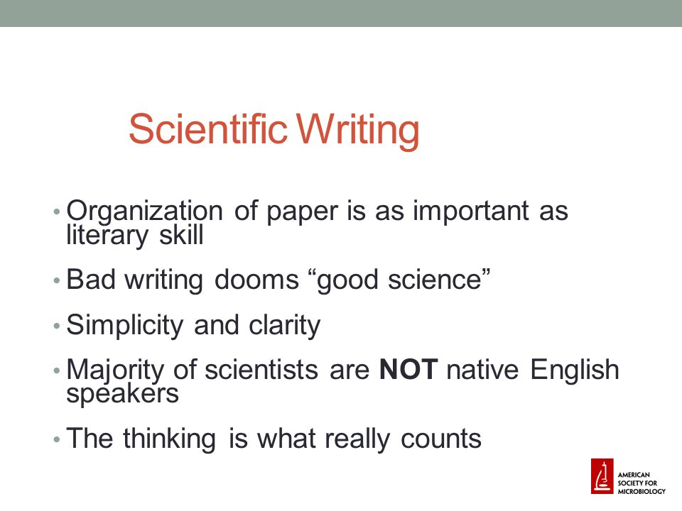 4/14/2017 Scientific Writing. Organization of paper is as important as literary skill. Bad writing dooms good science